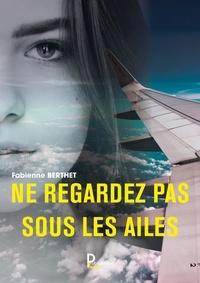 Fabienne Berthet - Ne regardez pas sous les ailes - Autobiographie.