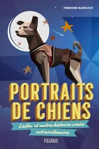Fabienne Blanchut - Portraits de chiens - Laïka, et autres histoires vraies extraordinaires.