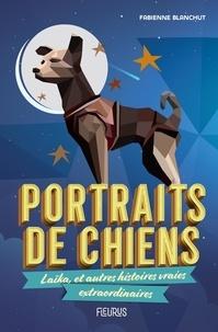 Fabienne Blanchut - Portraits de chiens - Laika, et autres histoires vraies extraordinaires.