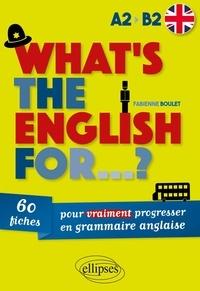 Fabienne Boulet - What's the english for...? 60 fiches pour vraiment progresser en grammaire anglaise [A2-B2.