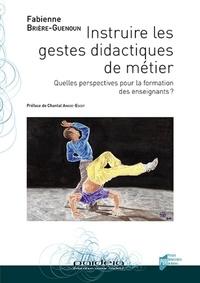 Fabienne Brière-Guenoun - Instruire les gestes didactiques de métier - Quelles perspectives pour la formation des enseignants ?.