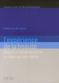 Fabienne Brugère - L'expérience de la beauté - Essai sur la banalisation du beau au XVIIIe siècle.