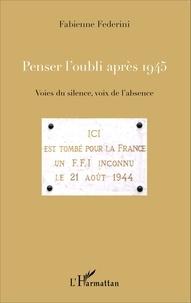 Fabienne Federini - Penser l'oubli après 1945 - Voies du silence, voix de l'absence.