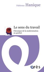 Fabienne Hanique - Le sens du travail - Chronique de la modernisation au guichet.