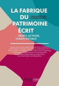 Fabienne Henryot - La fabrique du patrimoine écrit - Objets, acteurs, usages sociaux.