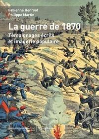 Fabienne Henryot et Philippe Martin - La Guerre de 1870 - Témoignages écrits et imagerie populaire.
