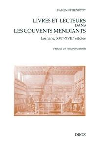 Fabienne Henryot - Livres et lecteurs dans les couvents mendiants - Lorraine, XVIe-XVIIIe siècles.