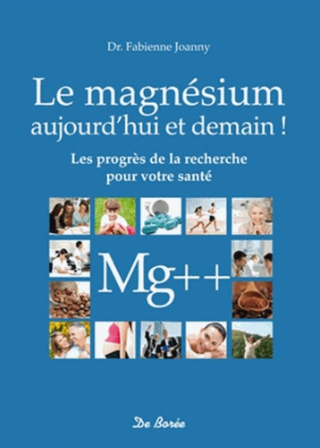 Fabienne Joanny - Le magnésium aujourd'hui et demain ! - Bénéficiez des progrès de la recherche.
