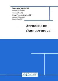 Fabienne Joubert et Jean-Pierre Caillet - Approche de l'Art Gothique (milieu du XIIe s-début du XVIe s).