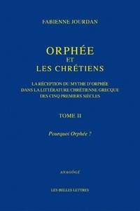 Fabienne Jourdan - Orphée et les chrétiens - Tome 2 : Pourquoi Orphée ? - La réception du mythe d'Orphée dans la littérature chrétienne grecque des cinq premiers siècles.