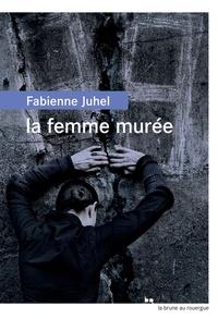 Fabienne Juhel - La femme murée.