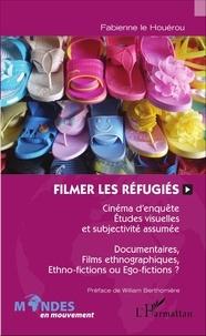 Fabienne Le Houérou - Filmer les réfugiés - Cinéma d'enquête, études visuelles et subjectivité assumée - Documentaires, films ethnographiques, ethno-fictions ou égo-fictions ?.