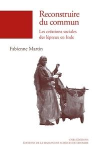 Fabienne Martin - Reconstruire du commun - Les créations sociales des lépreux en Inde.