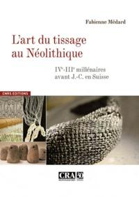 Fabienne Médard - L'art du tissage au Néolithique - IVe-IIIe millénaires avant J-C en Suisse.