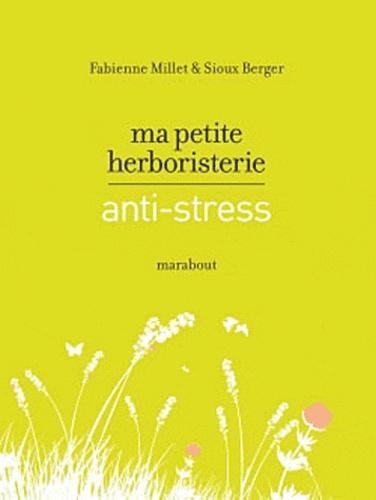 Fabienne Millet et Sioux Berger - Ma petite herboristerie anti-stress.