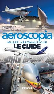 Fabienne Péris et Philippe Ollivier - Musée aéronautique Aeroscopia - Le guide.