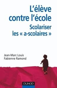 Fabienne Ramond et Jean-Marc Louis - L'élève contre l'école - Scolariser les a-scolaires.