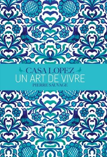 Fabienne Reybaud et Vincent Thibert - Casa Lopez, un art de vivre - Pierre Sauvage.