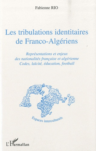 Fabienne Rio - Les tribulations identitaires de Franco-Algériens - Représentations et enjeux des nationalités française et algérienne, codes, laïcité, éducation, football.