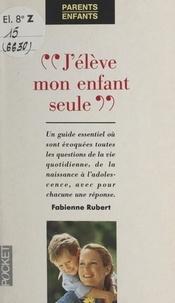 Fabienne Rubert et Virginie Dumont - J'élève mon enfant seule.