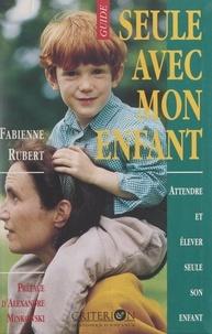 Fabienne Rubert et Jean-Yves Benaych - Seule avec mon enfant - Attendre et élever seule son enfant.