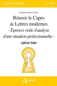 Fabienne Sebert-Lilloni - Réussir le capes de lettres modernes option latin - Epreuve orale d'analyse d'une situation professionnelle.
