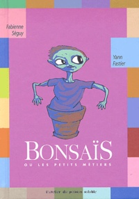 Fabienne Séguy et Yann Fastier - Bonsaïs. - Ou les petits métiers.