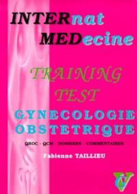 Fabienne Taillieu - Training Test Gynécologie-Obstétrique. - QROC, QCM, dossiers et commentaires.