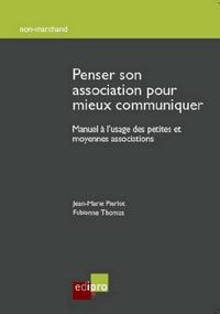 Penser son association pour mieux communiquer- Manuel à l'usage des petites et moyennes associations - Fabienne Thomas |