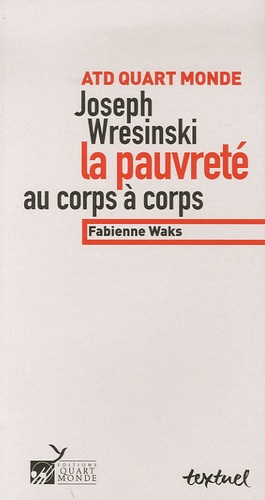 Fabienne Waks - ATD Quart monde Joseph Wresinski - La pauvreté au corps à corps.