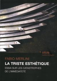 Fabio Merlini - La triste esthétique - Essai sur les catastrophes de l'immédiateté.