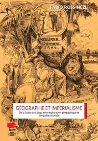 Fabio Rossinelli - Geographie et imperialisme. de la suisse au congo entre exploration - De la Suisse au Congo entre exploration géographique et conquête coloniale.