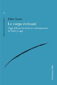 Fabio Scotto - Le corps écrivant - Saggi sulla poesia francese contemporanea da Valéry a oggi.