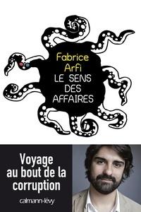 Fabrice Arfi - Le sens des affaires - Voyage au bout de la corruption.