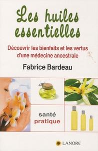 Fabrice Bardeau - Les huiles essentielles - Découvrir les bienfaits et les vertus d'une médecine ancestrale.