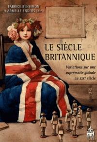 Fabrice Bensimon et Armelle Enders - Le siècle britannique - Variations sur une suprématie globale au XIXe siècle.