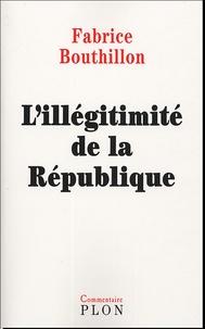 Fabrice Bouthillon - L'Illégitimité de la République - Considérations de l'histoire politique de la France au XIXe siècle (1851-1914).