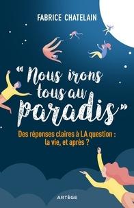 Fabrice Chatelain - Nous irons tous au paradis - Des réponses claires à LA question : la vie, et après ?.