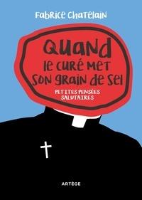 Fabrice Chatelain - Quand le curé met son grain de sel - Petites pensées salutaires.