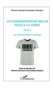 Fabrice Clochard et Dominique Desjeux - Le consommateur malin face à la crise - Tome 2 : Le consommateur stratège.