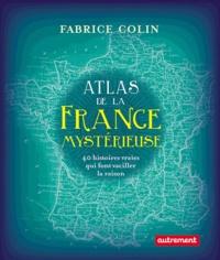 Fabrice Colin - Atlas de la France mystérieuse - 40 histoires qui font vaciller la raison.