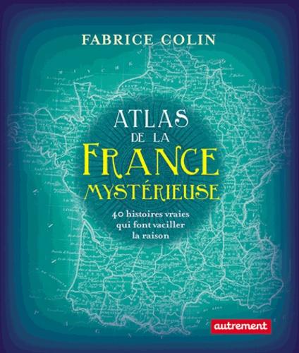 Atlas de la France mystérieuse. 40 histoires qui font vaciller la raison