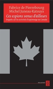 Fabrice De Pierrebourg et Michel Juneau-Katsuya - Ces espions venus d'ailleurs - Enquête sur les activités d'espionnage au Canada.