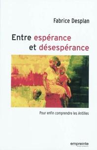 Fabrice Desplan - Entre espérance et désespérance - Pour enfin comprendre les Antilles.