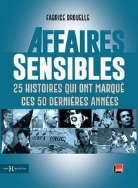 Fabrice Drouelle - Affaires sensibles - 25 histoires qui ont marqué ces 50 dernières années.