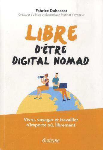 Libre d'être digital nomad. Vivre, voyager et travailler n'importe où, librement