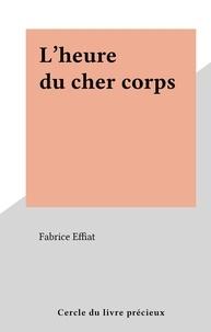 Fabrice Effiat - L'heure du cher corps.