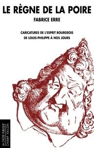 Fabrice Erre - Le règne de la poire - Caricatures de l'esprit bourgeois de Louis-Philippe à nos jours.