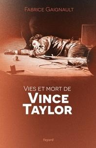 Fabrice Gaignault - Vies et mort de Vince Taylor.