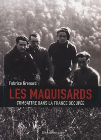 Fabrice Grenard - Les Maquisards - Combattre dans la France occupée.